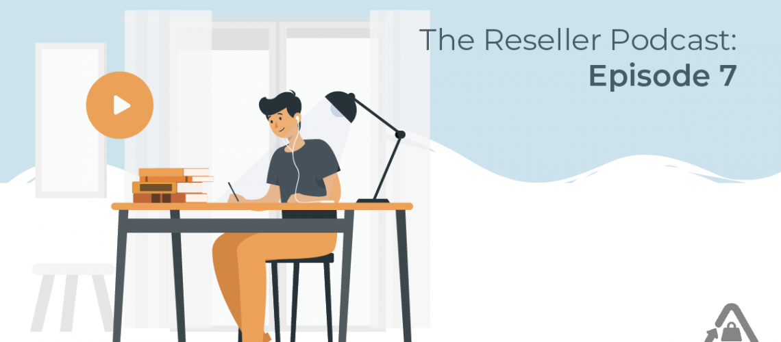 The Reseller Podcast: Episode 7